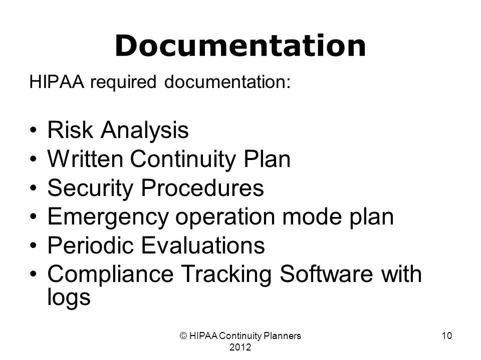 © HIPAA Continuity Planners 2012 10 Documentation HIPAA required documentation: Risk Analysis Written Continuity Plan Security Procedures Emergency operation mode plan Periodic Evaluations Compliance Tracking Software with logs