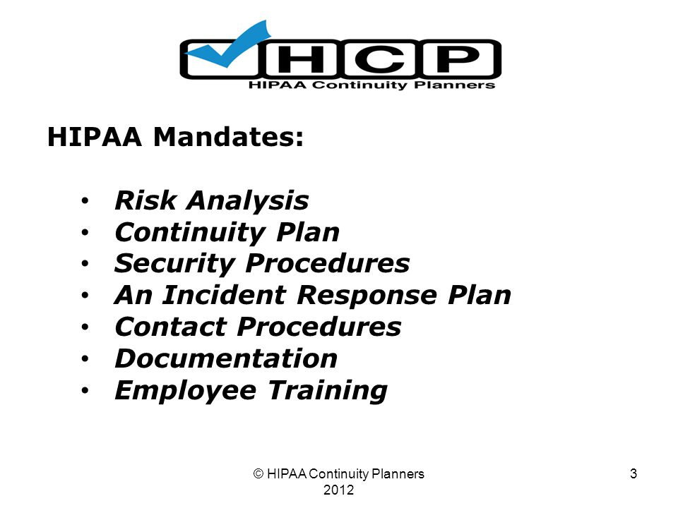 © HIPAA Continuity Planners 2012 3 HIPAA Mandates: Risk Analysis Continuity Plan Security Procedures An Incident Response Plan Contact Procedures Documentation Employee Training