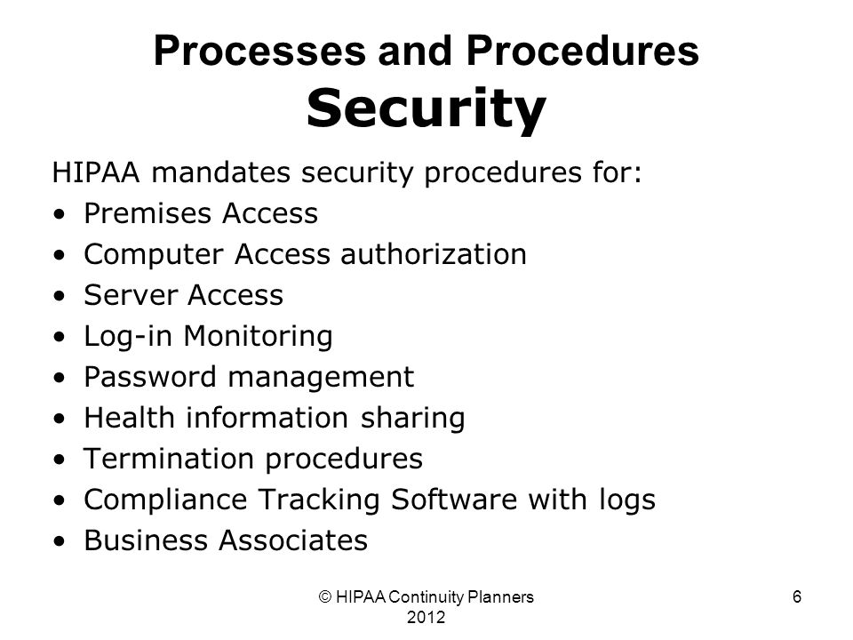 © HIPAA Continuity Planners 2012 6 Processes and Procedures Security HIPAA mandates security procedures for: Premises Access Computer Access authorization Server Access Log-in Monitoring Password management Health information sharing Termination procedures Compliance Tracking Software with logs Business Associates