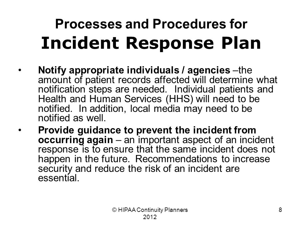© HIPAA Continuity Planners 2012 8 Processes and Procedures for Incident Response Plan Notify appropriate individuals / agencies –the amount of patient records affected will determine what notification steps are needed.