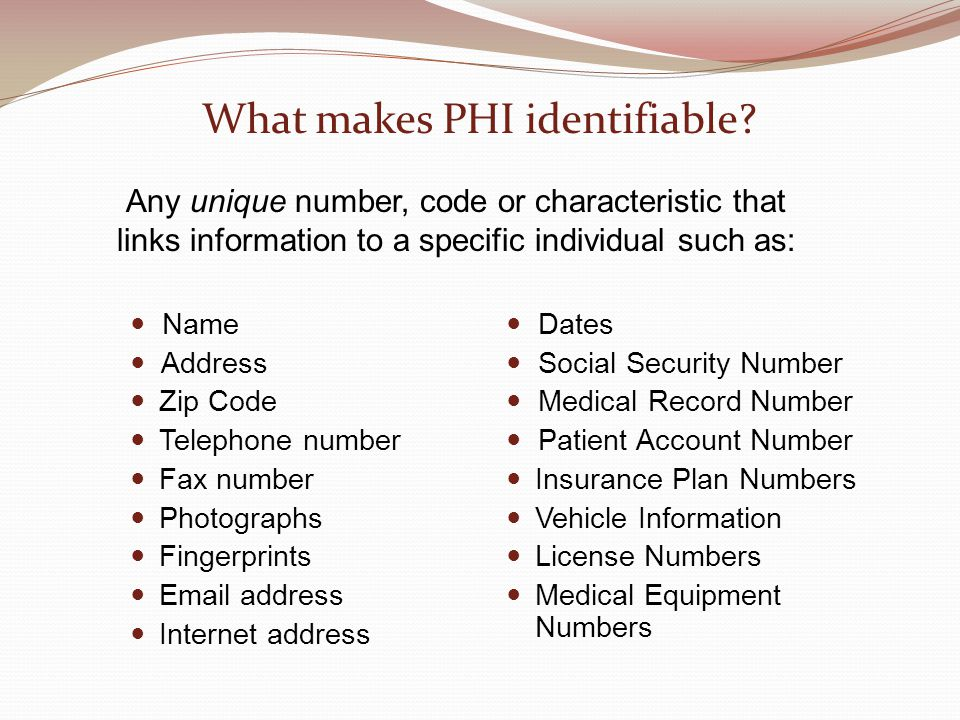 What makes PHI identifiable? Name Address Zip Code Telephone number Fax number Photographs Fingerprints Email address Internet address Dates Social Se