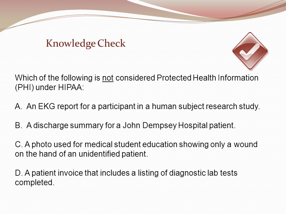 Which of the following is not considered Protected Health Information (PHI) under HIPAA: A. An EKG report for a participant in a human subject researc