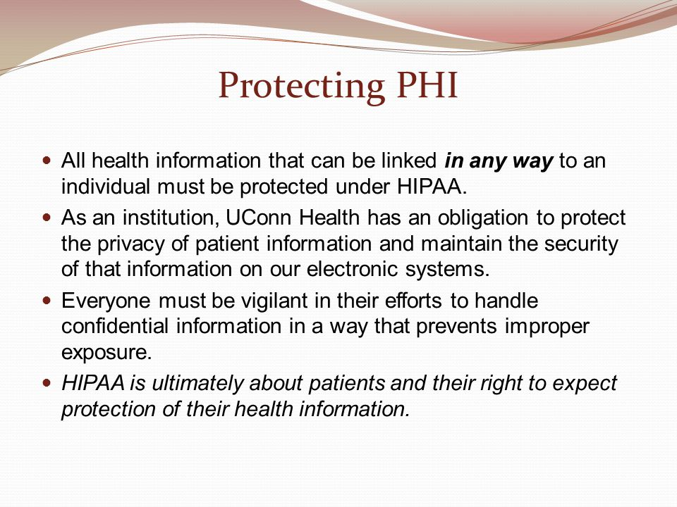 Protecting PHI All health information that can be linked in any way to an individual must be protected under HIPAA.