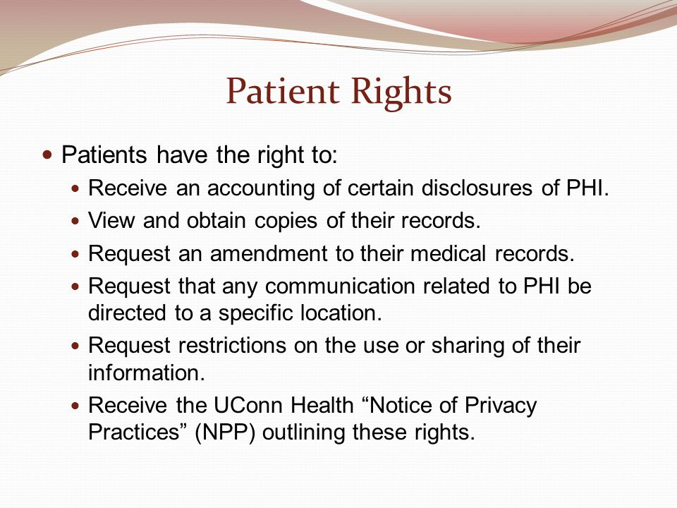 Patient Rights Patients have the right to: Receive an accounting of certain disclosures of PHI. View and obtain copies of their records. Request an am