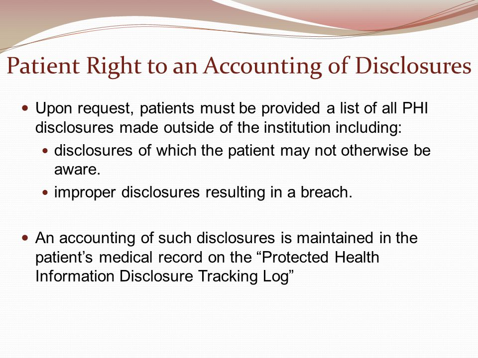 Patient Right to an Accounting of Disclosures Upon request, patients must be provided a list of all PHI disclosures made outside of the institution in