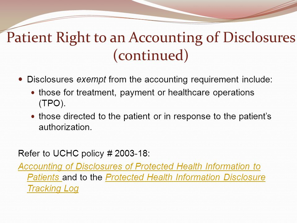 Patient Right to an Accounting of Disclosures (continued) Disclosures exempt from the accounting requirement include: those for treatment, payment or healthcare operations (TPO).