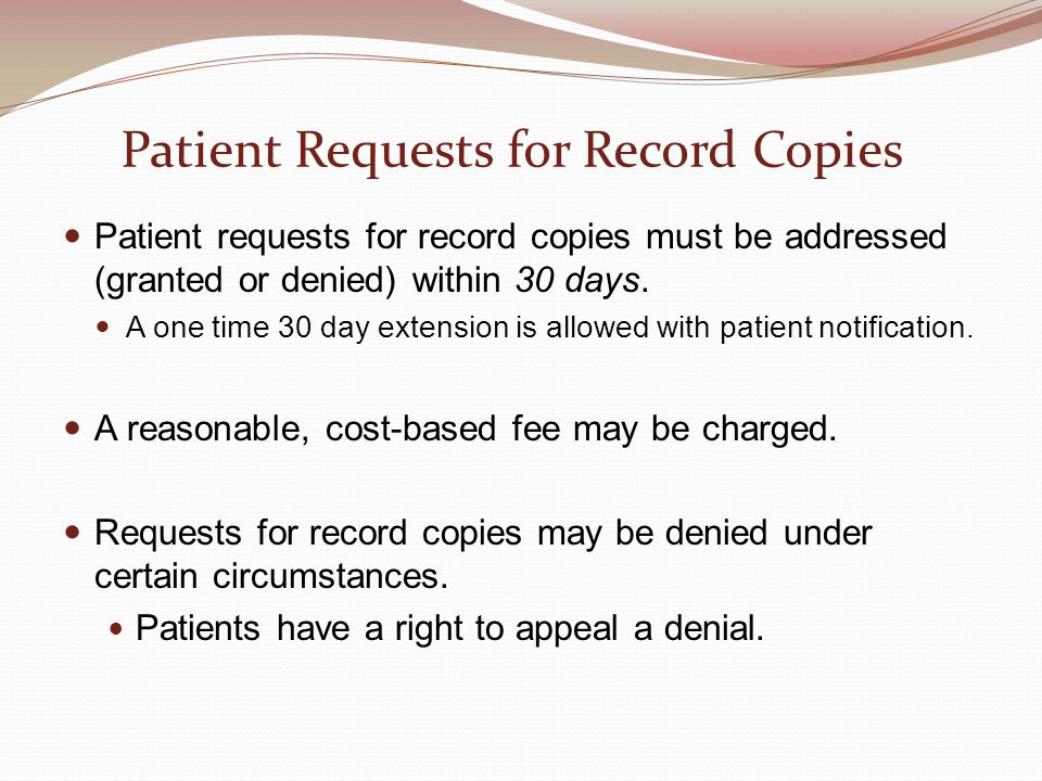 Patient Requests for Record Copies Patient requests for record copies must be addressed (granted or denied) within 30 days. A one time 30 day extensio