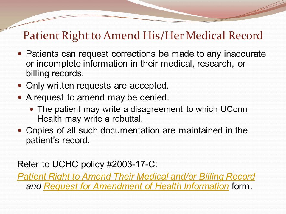Patient Right to Amend His/Her Medical Record Patients can request corrections be made to any inaccurate or incomplete information in their medical, research, or billing records.