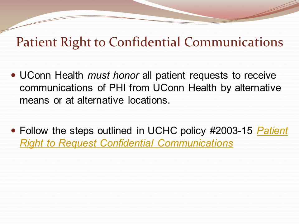 Patient Right to Confidential Communications UConn Health must honor all patient requests to receive communications of PHI from UConn Health by altern