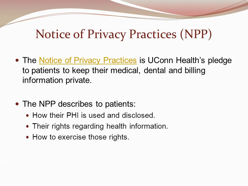 Notice of Privacy Practices (NPP) The Notice of Privacy Practices is UConn Health's pledge to patients to keep their medical, dental and billing information private.Notice of Privacy Practices The NPP describes to patients: How their PHI is used and disclosed.