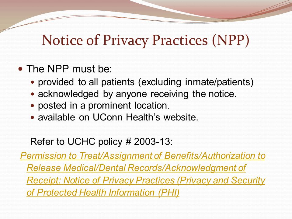 Notice of Privacy Practices (NPP) The NPP must be: provided to all patients (excluding inmate/patients) acknowledged by anyone receiving the notice. p