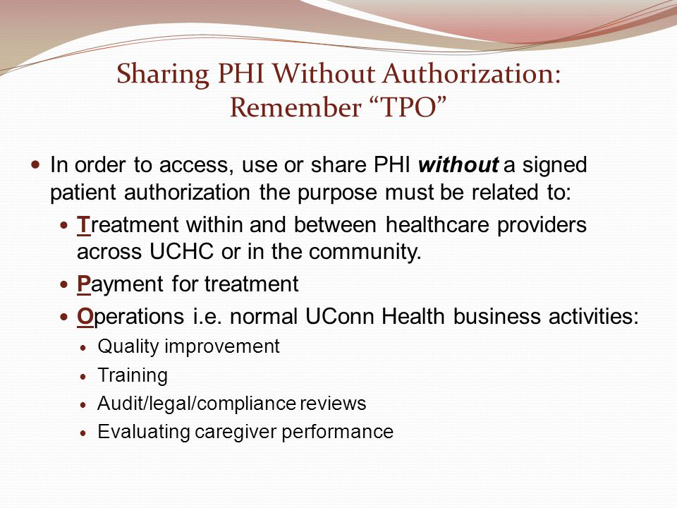 Sharing PHI Without Authorization: Remember TPO In order to access, use or share PHI without a signed patient authorization the purpose must be related to: Treatment within and between healthcare providers across UCHC or in the community.