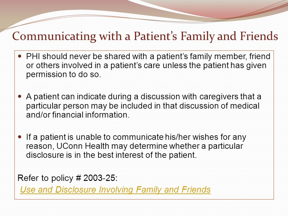 Communicating with a Patient's Family and Friends PHI should never be shared with a patient's family member, friend or others involved in a patient's care unless the patient has given permission to do so.