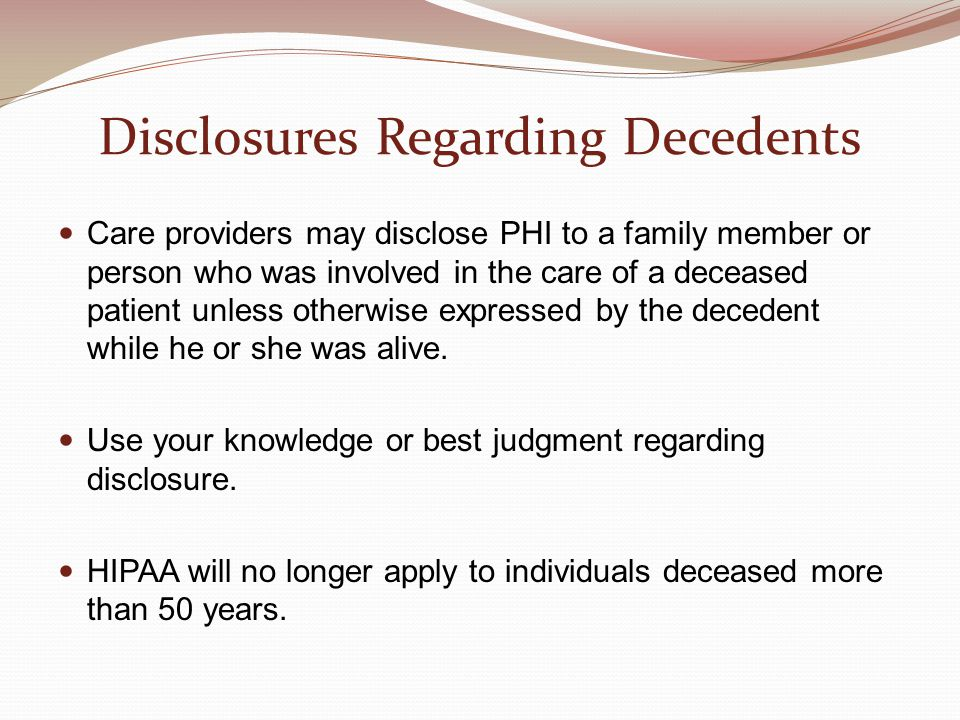 Disclosures Regarding Decedents Care providers may disclose PHI to a family member or person who was involved in the care of a deceased patient unless otherwise expressed by the decedent while he or she was alive.