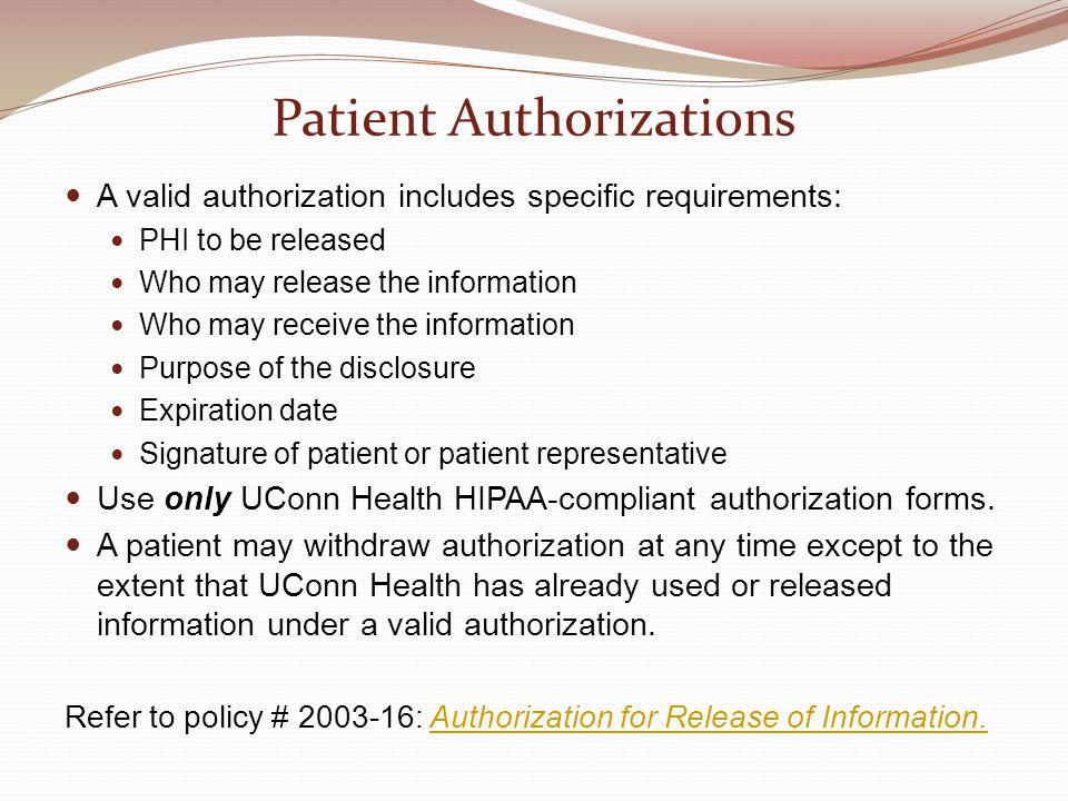Patient Authorizations A valid authorization includes specific requirements: PHI to be released Who may release the information Who may receive the information Purpose of the disclosure Expiration date Signature of patient or patient representative Use only UConn Health HIPAA-compliant authorization forms.