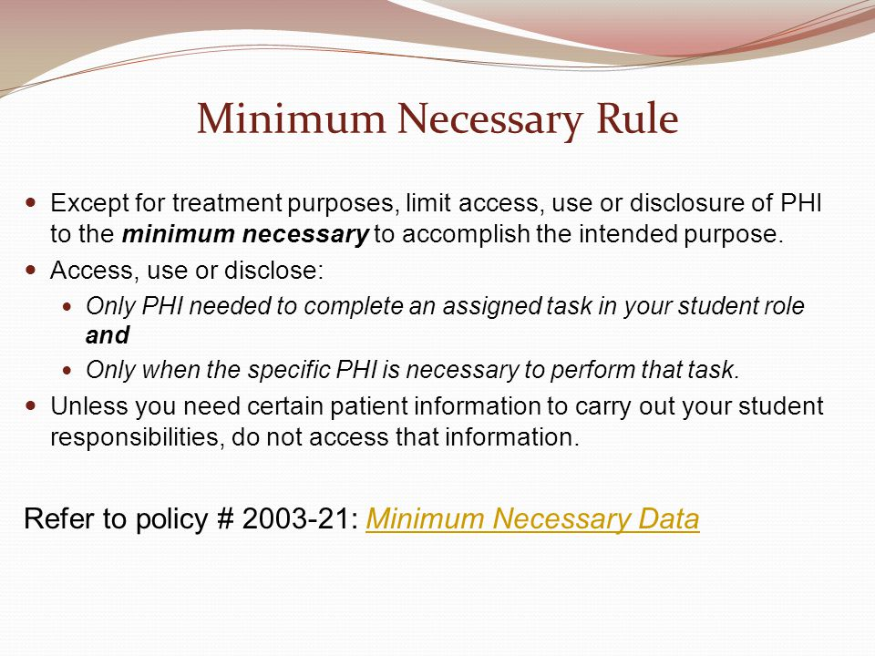 Minimum Necessary Rule Except for treatment purposes, limit access, use or disclosure of PHI to the minimum necessary to accomplish the intended purpose.