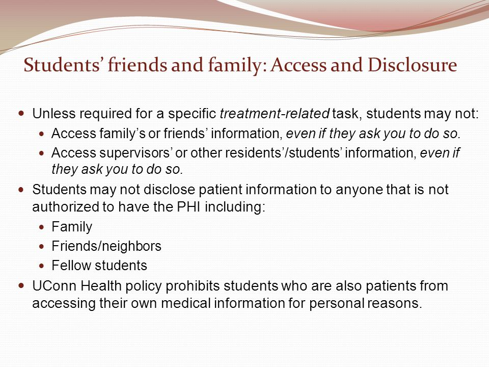 Students' friends and family: Access and Disclosure Unless required for a specific treatment-related task, students may not: Access family's or friends' information, even if they ask you to do so.