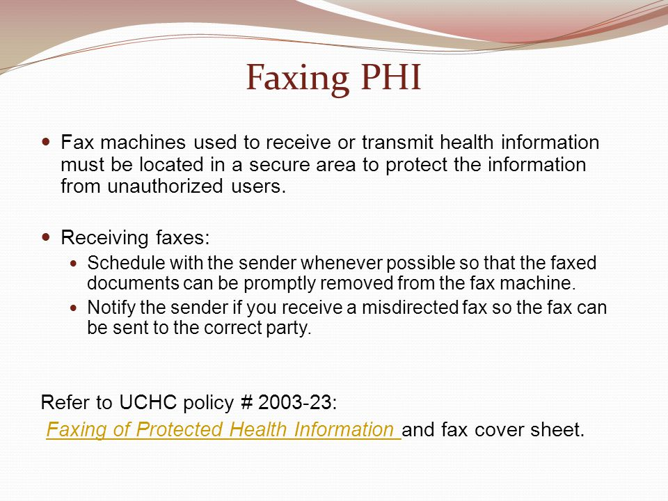 Faxing PHI Fax machines used to receive or transmit health information must be located in a secure area to protect the information from unauthorized u