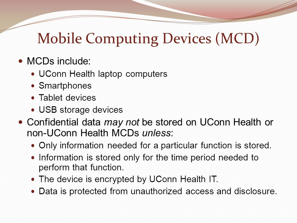 Mobile Computing Devices (MCD) MCDs include: UConn Health laptop computers Smartphones Tablet devices USB storage devices Confidential data may not be stored on UConn Health or non-UConn Health MCDs unless: Only information needed for a particular function is stored.