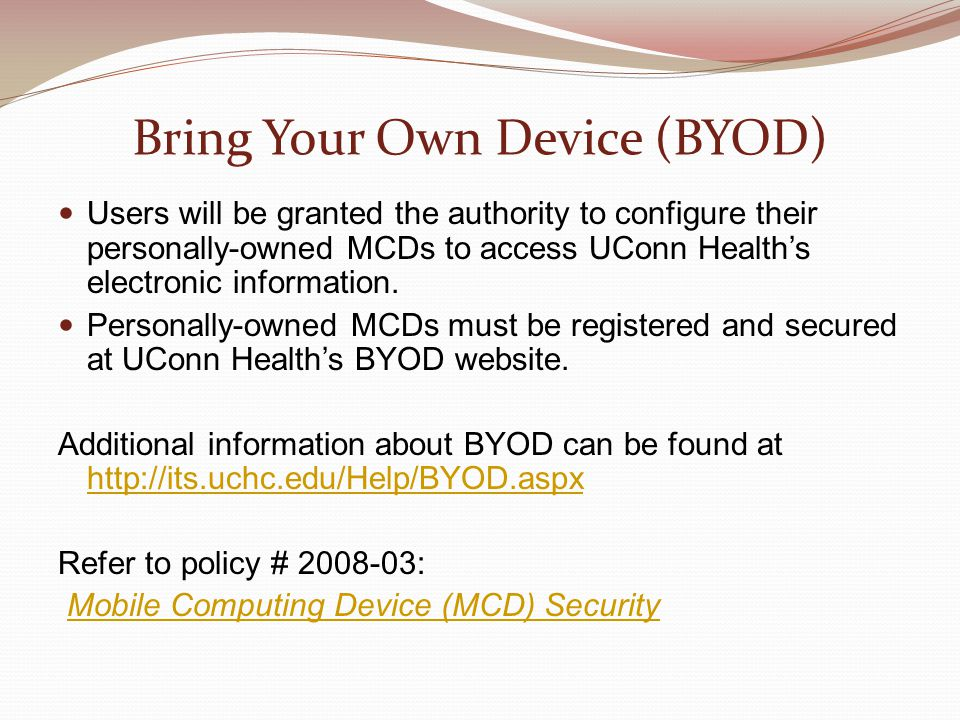 Bring Your Own Device (BYOD) Users will be granted the authority to configure their personally-owned MCDs to access UConn Health's electronic information.