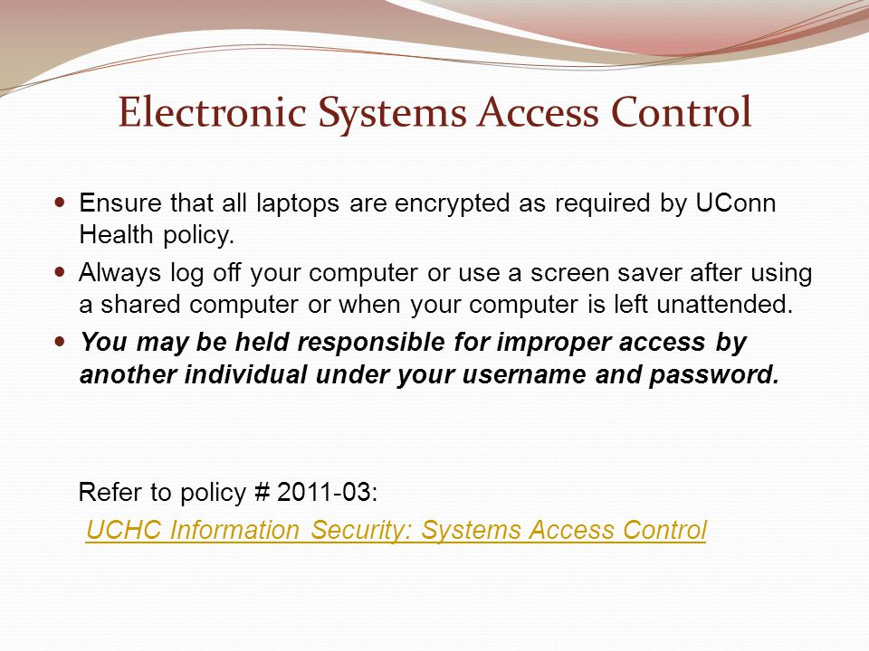 Electronic Systems Access Control Ensure that all laptops are encrypted as required by UConn Health policy. Always log off your computer or use a scre