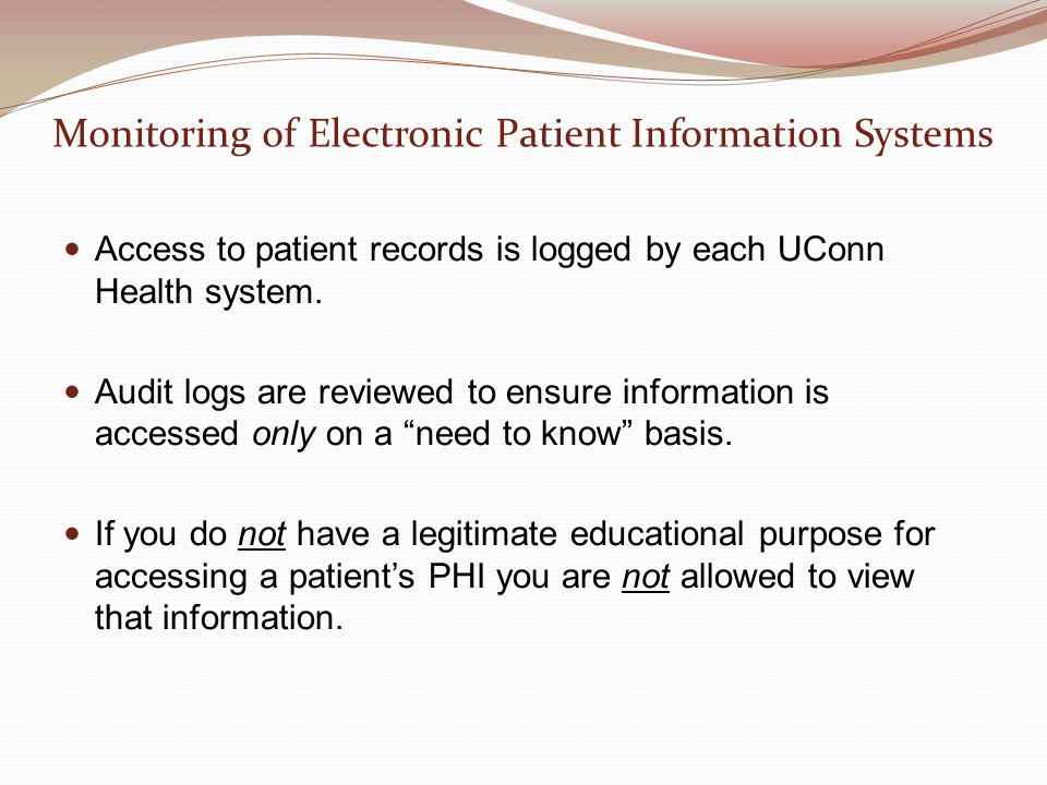 Monitoring of Electronic Patient Information Systems Access to patient records is logged by each UConn Health system. Audit logs are reviewed to ensur