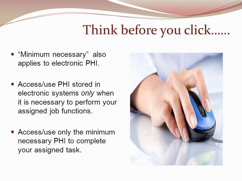 Think before you click…… Minimum necessary also applies to electronic PHI.