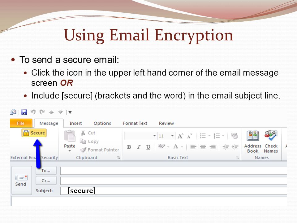 Using Email Encryption To send a secure email: Click the icon in the upper left hand corner of the email message screen OR Include [secure] (brackets and the word) in the email subject line.
