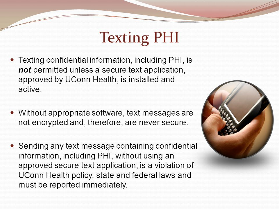 Texting PHI Texting confidential information, including PHI, is not permitted unless a secure text application, approved by UConn Health, is installed and active.