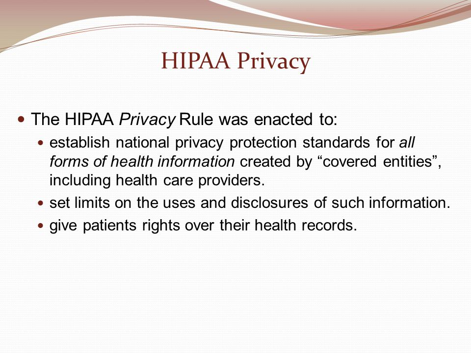 HIPAA Privacy The HIPAA Privacy Rule was enacted to: establish national privacy protection standards for all forms of health information created by covered entities , including health care providers.