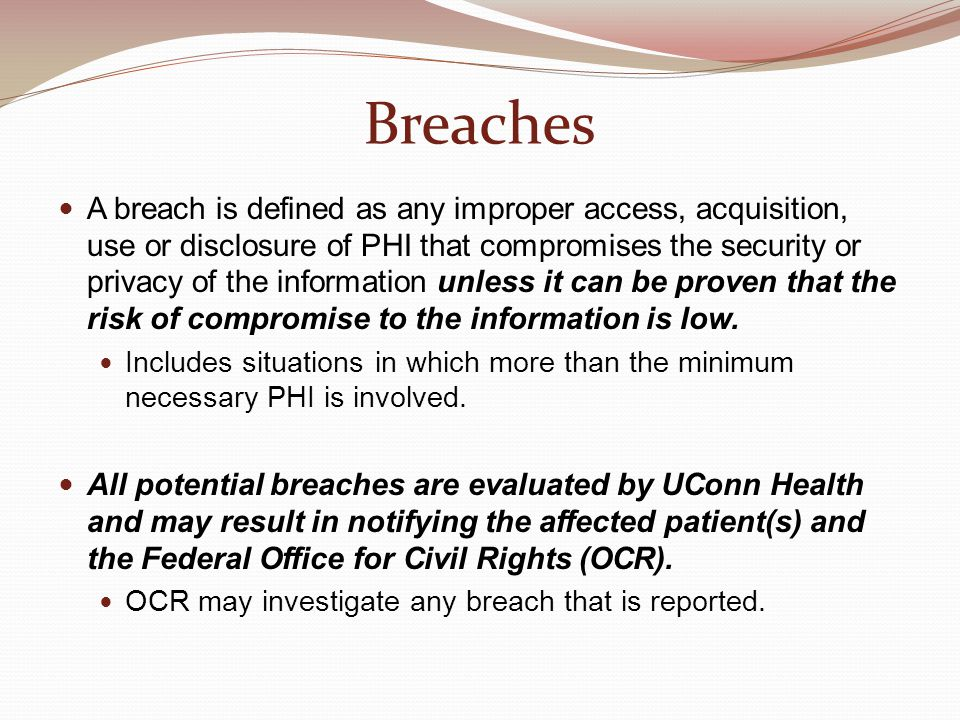 Breaches A breach is defined as any improper access, acquisition, use or disclosure of PHI that compromises the security or privacy of the information unless it can be proven that the risk of compromise to the information is low.