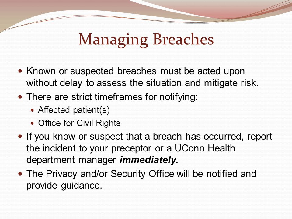 Managing Breaches Known or suspected breaches must be acted upon without delay to assess the situation and mitigate risk. There are strict timeframes