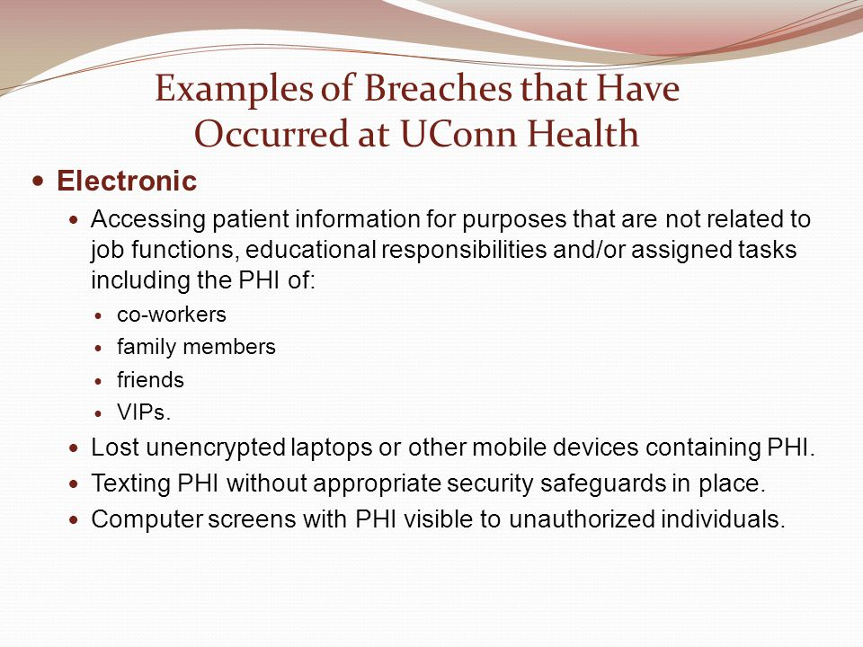 Examples of Breaches that Have Occurred at UConn Health Electronic Accessing patient information for purposes that are not related to job functions, educational responsibilities and/or assigned tasks including the PHI of: co-workers family members friends VIPs.