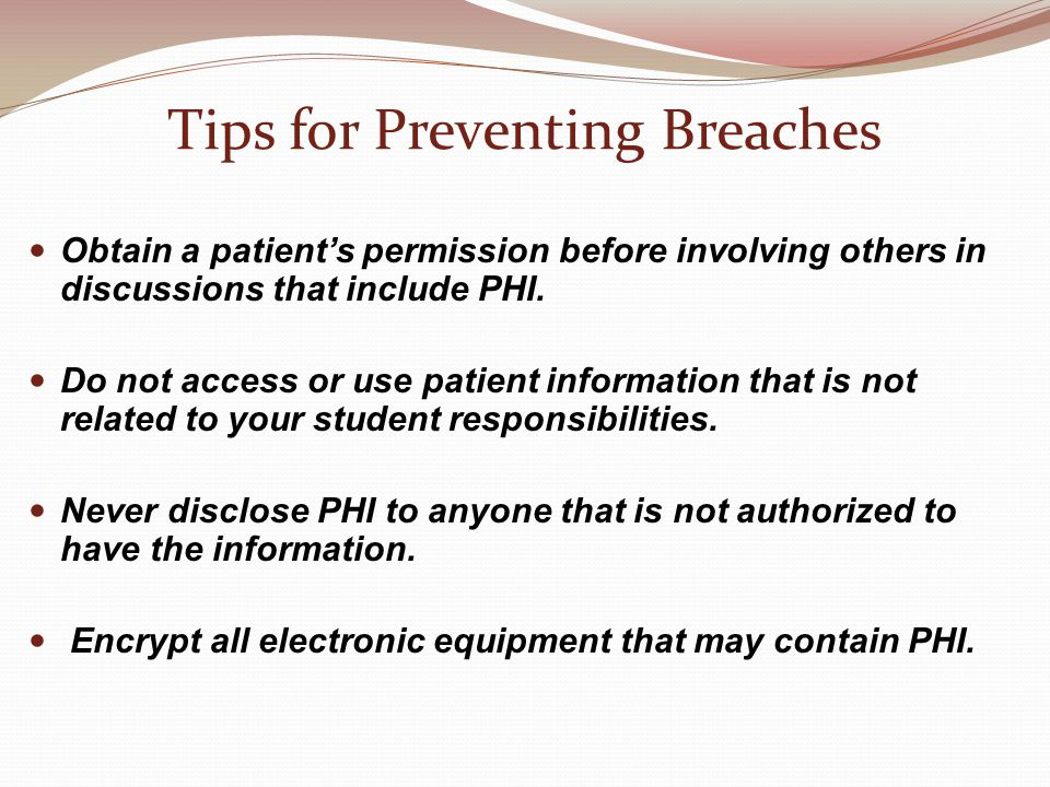 Tips for Preventing Breaches Obtain a patient's permission before involving others in discussions that include PHI.