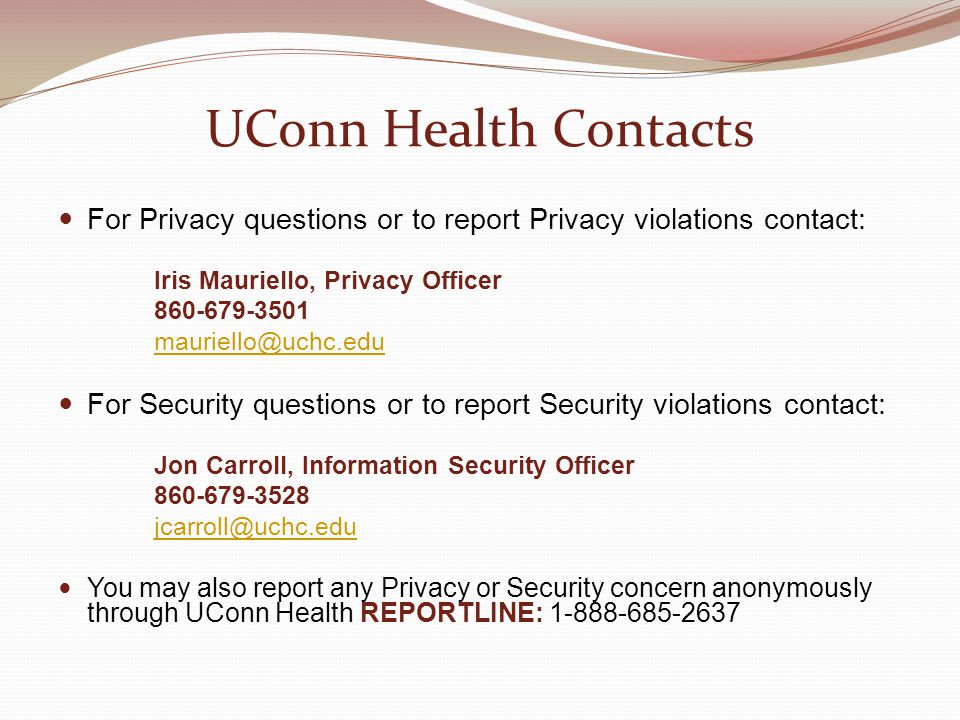 UConn Health Contacts For Privacy questions or to report Privacy violations contact: Iris Mauriello, Privacy Officer 860-679-3501 mauriello@uchc.edu F