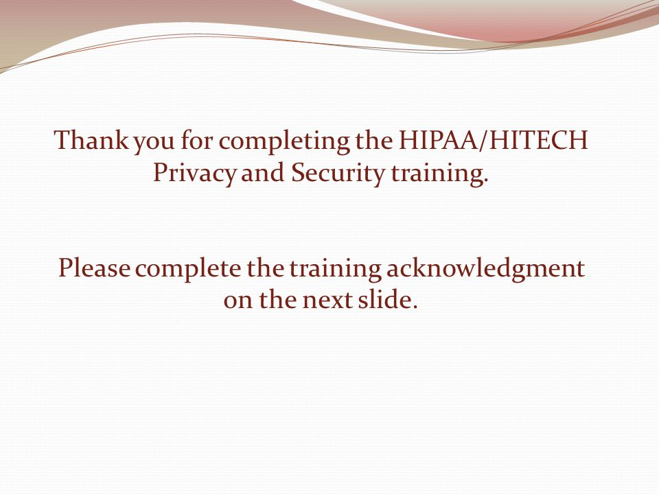 Thank you for completing the HIPAA/HITECH Privacy and Security training. Please complete the training acknowledgment on the next slide.