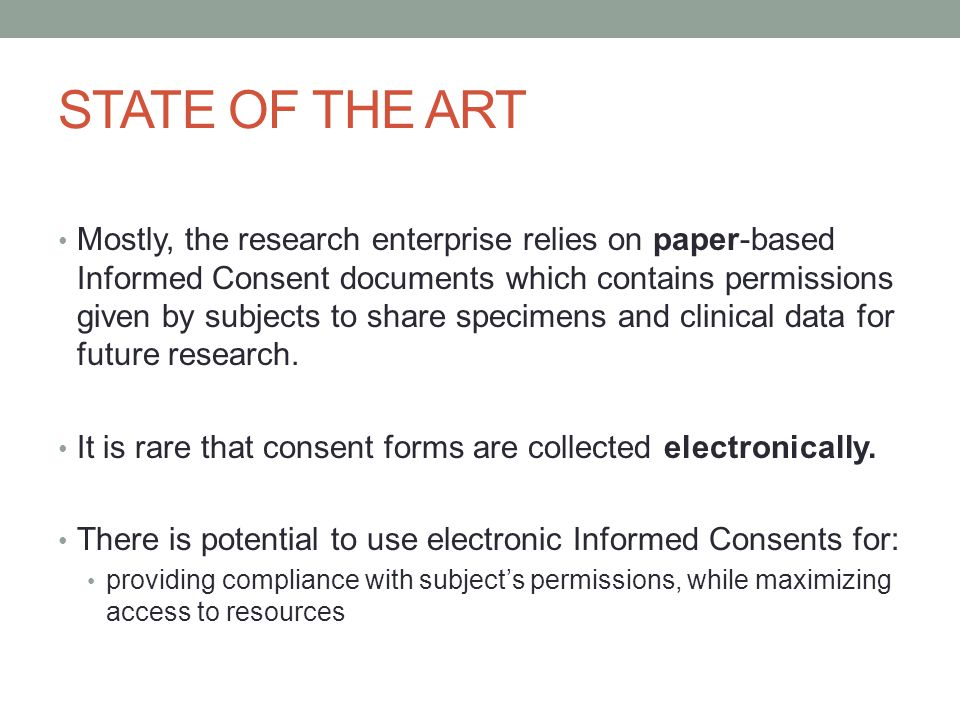 STATE OF THE ART Mostly, the research enterprise relies on paper-based Informed Consent documents which contains permissions given by subjects to share specimens and clinical data for future research.