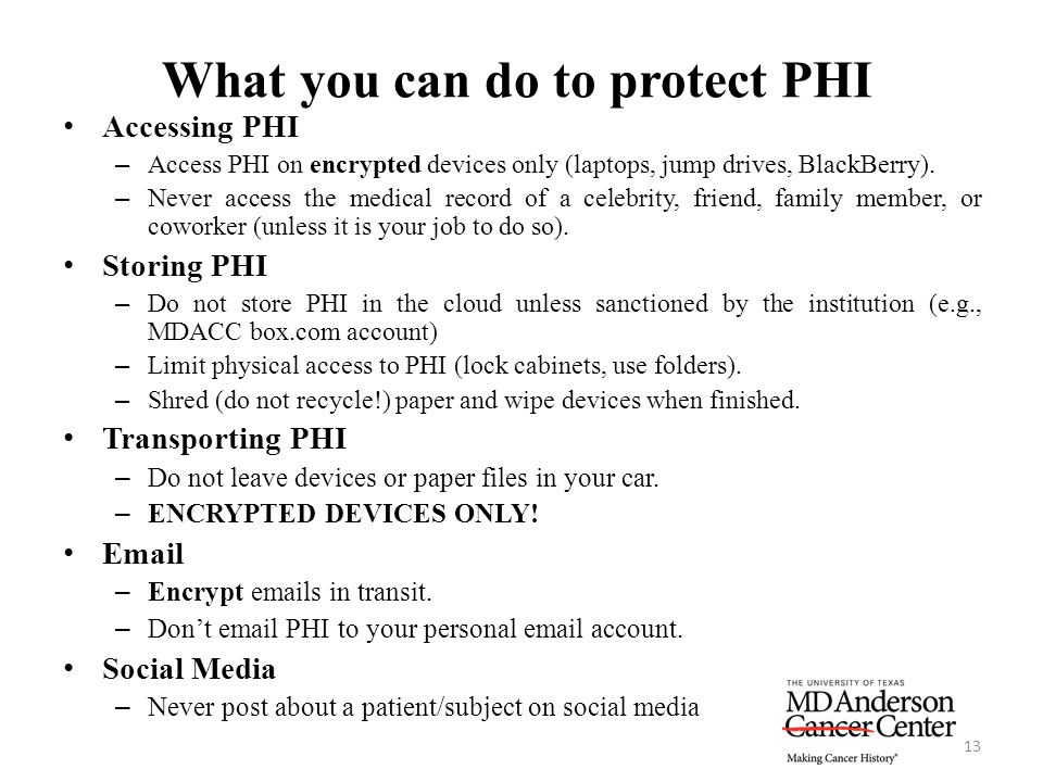 What you can do to protect PHI 13 Accessing PHI – Access PHI on encrypted devices only (laptops, jump drives, BlackBerry). – Never access the medical