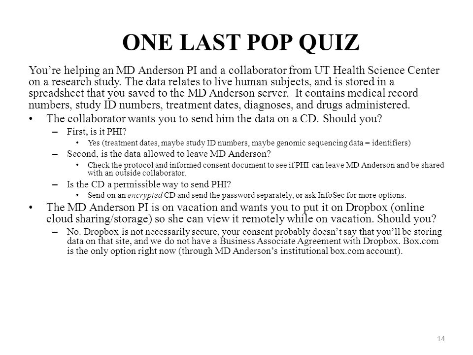 ONE LAST POP QUIZ You're helping an MD Anderson PI and a collaborator from UT Health Science Center on a research study. The data relates to live huma