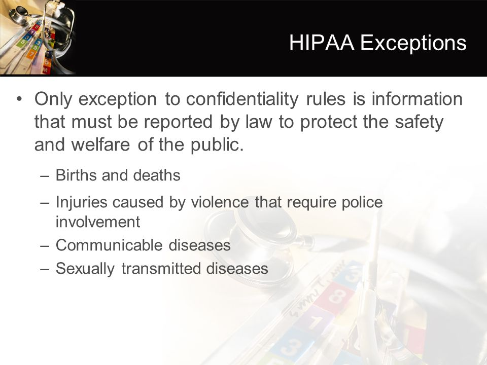 HIPAA Exceptions Only exception to confidentiality rules is information that must be reported by law to protect the safety and welfare of the public.