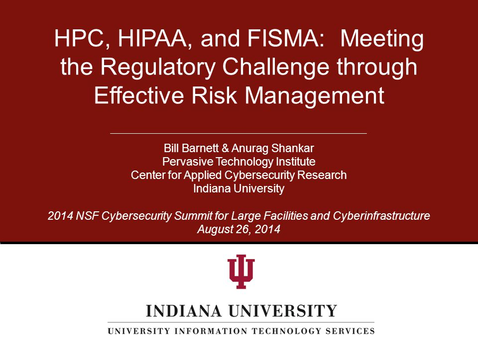 NSF Cybersecurity Summit: 8/26/14 University Information Technology Services The Regulatory Challenge Regulations such as HIPAA & FISMA have their own, specific requirements and stress different areas.