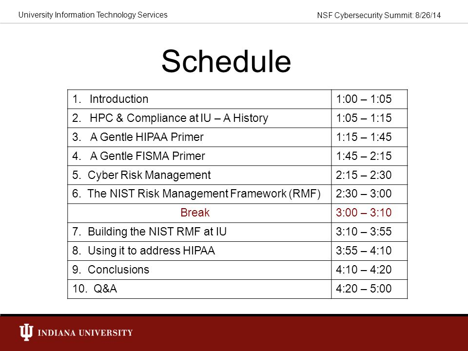 NSF Cybersecurity Summit: 8/26/14 University Information Technology Services Current Status At IU, we are establishing institutional processes for HIPAA/FISMA & IT compliance generally.