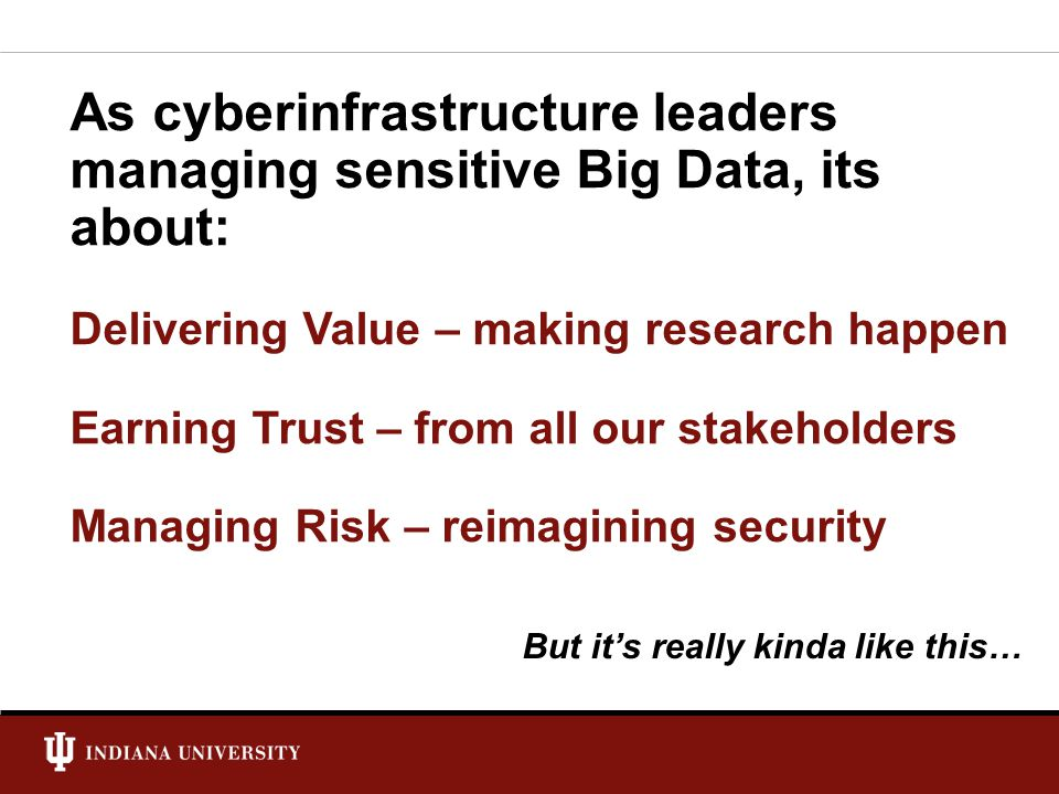 NSF Cybersecurity Summit: 8/26/14 University Information Technology Services Future Expand the mature, standards-based NIST approach to all IT compliance at IU.