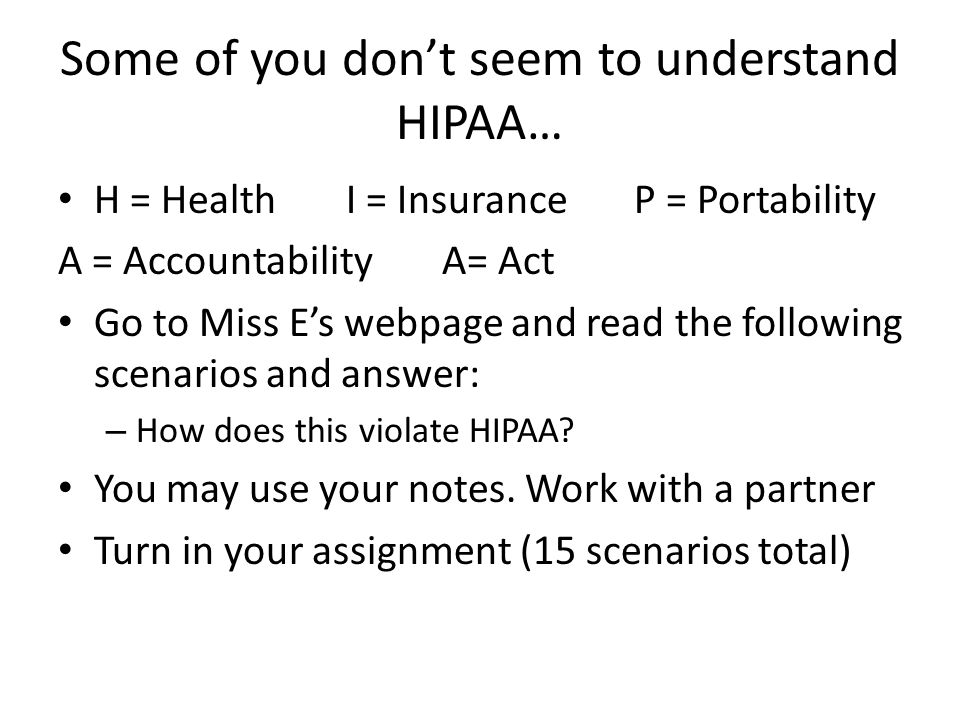 Some of you don't seem to understand HIPAA… H = HealthI = InsuranceP = Portability A = AccountabilityA= Act Go to Miss E's webpage and read the follow