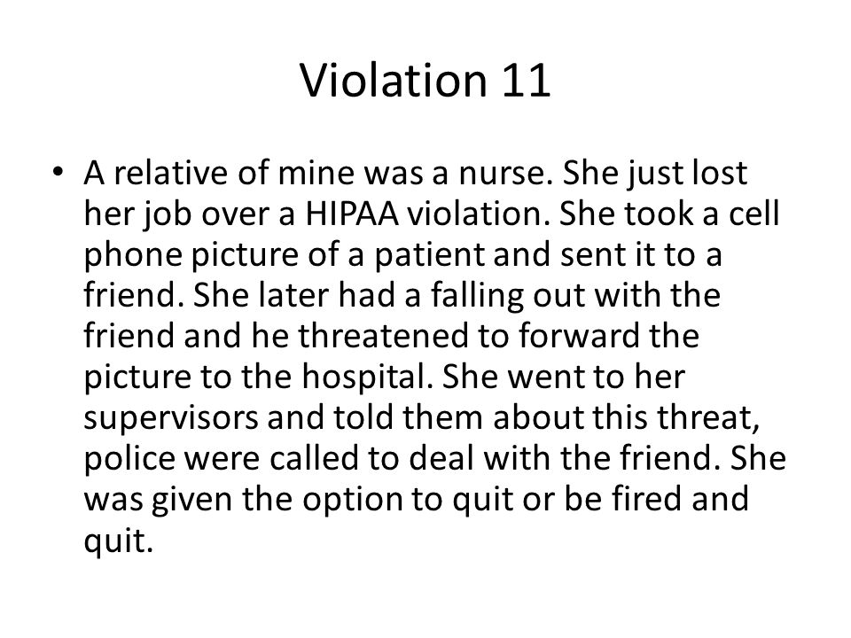 Violation 11 A relative of mine was a nurse. She just lost her job over a HIPAA violation. She took a cell phone picture of a patient and sent it to a