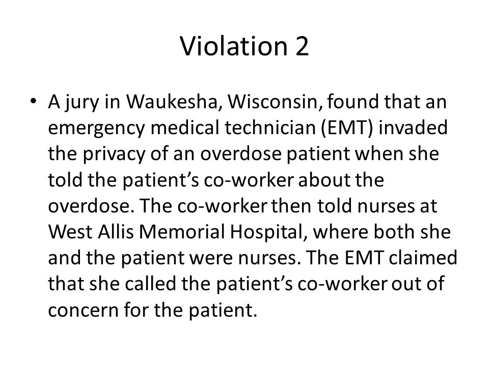 Violation 2 A jury in Waukesha, Wisconsin, found that an emergency medical technician (EMT) invaded the privacy of an overdose patient when she told the patient's co-worker about the overdose.