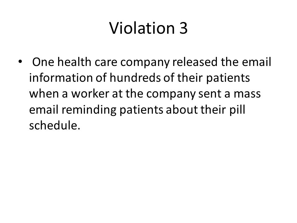Violation 3 One health care company released the email information of hundreds of their patients when a worker at the company sent a mass email remind
