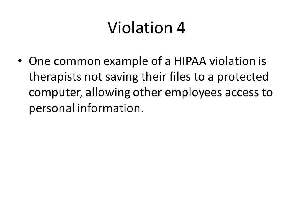 Violation 4 One common example of a HIPAA violation is therapists not saving their files to a protected computer, allowing other employees access to p