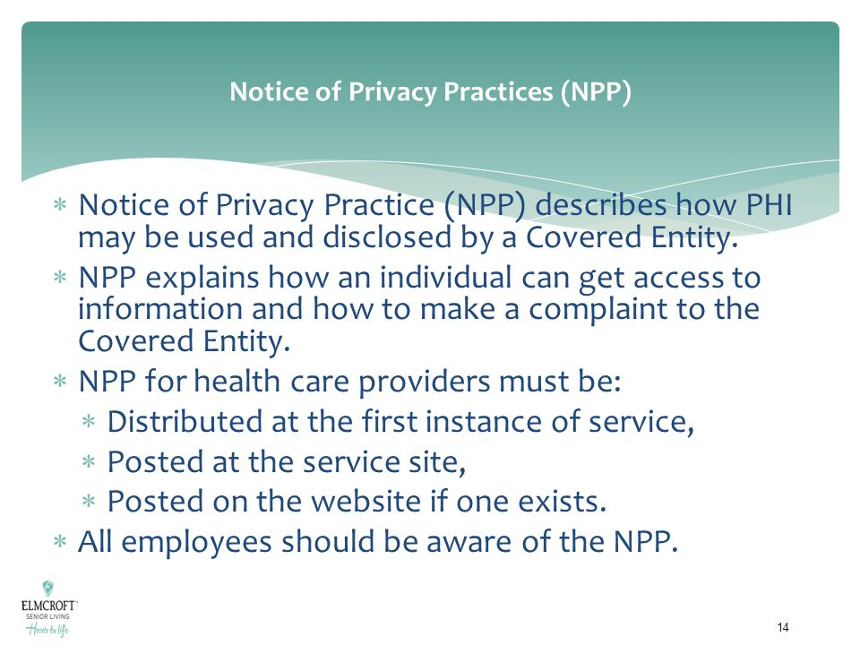 Notice of Privacy Practices (NPP)  Notice of Privacy Practice (NPP) describes how PHI may be used and disclosed by a Covered Entity.  NPP explains h