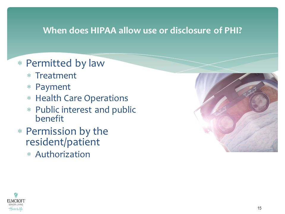 When does HIPAA allow use or disclosure of PHI?  Permitted by law  Treatment  Payment  Health Care Operations  Public interest and public benefit